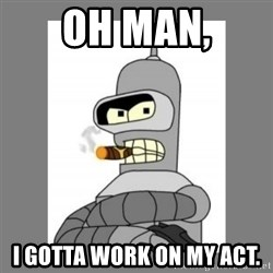 Futurama - Bender Bending Rodriguez - oh man, i gotta work on my act.