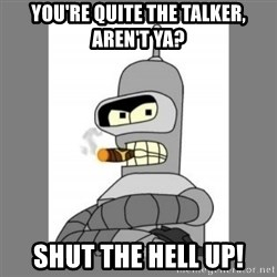 Futurama - Bender Bending Rodriguez - you're quite the talker, aren't ya? shut the hell up!