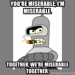 Futurama - Bender Bending Rodriguez - you're miserable, I'm miserable. together, we're miserable together.