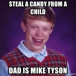 Bad Luck Brian - steal a candy from a child dad is mike tyson