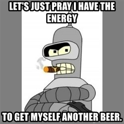 Futurama - Bender Bending Rodriguez - let's just pray i have the energy to get myself another beer.
