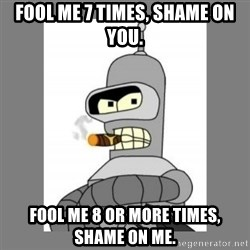 Futurama - Bender Bending Rodriguez - fool me 7 times, shame on you. fool me 8 or more times, shame on me.