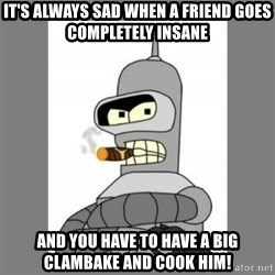Futurama - Bender Bending Rodriguez - it's always sad when a friend goes completely insane and you have to have a big clambake and cook him!