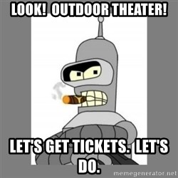 Futurama - Bender Bending Rodriguez - look!  Outdoor theater! Let's get tickets.  Let's do.