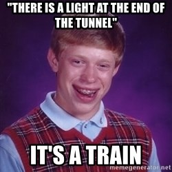 "Bad Luck Brian - ""There is a light at the end of the tunnel"" it's a train"