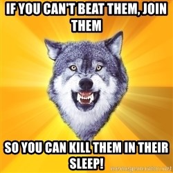 Courage Wolf - If you can't beat them, join them so you can kill them in their sleep!