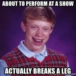 Bad Luck Brian - about to perform at a show actually breaks a leg
