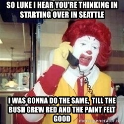 Ronald Mcdonald Call - So lUke I hear you're thinking in starting over in Seattle I was gonna do the same,  till the bush grew red and the paint felt good