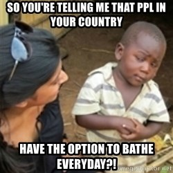 Skeptical african kid  - So you're telling me that ppl in your country have the option to bathe everyday?!