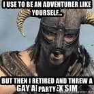 Skyrim Meme Generator - I use to be an adventurer like yourself... but then I retired and threw a party