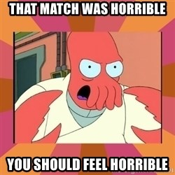 Angry Zoidberg - That match was horrible You should feel horrible