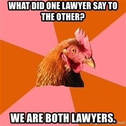 Anti Joke Chicken - what did one lawyer say to the other? we are both lawyers.