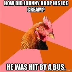 Anti Joke Chicken - how did johnny drop his ice cream? he was hit by a bus.