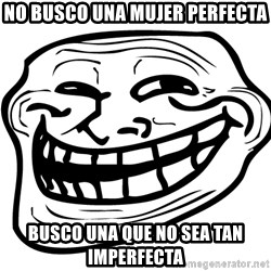 Problem Trollface - no busco una mujer perfecta busco una que no sea tan imperfecta