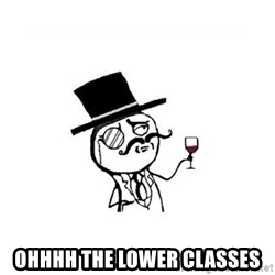 Posh meme -  OHHHH THE LOWER CLASSES