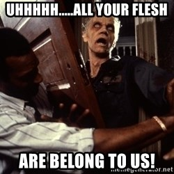 Annoying zombie - uhhhhh.....all your flesh are belong to us!