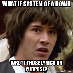 Conspiracy Keanu - what if system of a down wrote those lyrics on purpose?