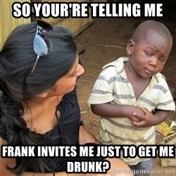 So You're Telling me - SO Your're telling me Frank invites me just to get me drunk?