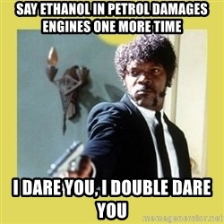 Jules Winnfield - say ethanol in petrol damages engines one more time i dare you, i double dare you