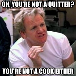 Gordon Ramsay - oh, you're not a quitter? you're not a cook either