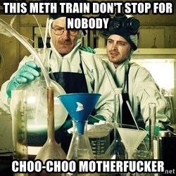breaking bad - THIS METH TRAIN DON'T STOP FOR NOBODY CHOO-CHOO MOTHERFUCKER