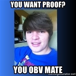 Dumb Dan  - YOU WANT PROOF? you obv mate