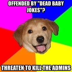 "Advice Dog - Offended by ""dead baby jokes""? threaten to kill the admins"