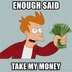 Shut Up And Take My Money Fry - enough said take my money