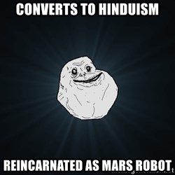 Forever Alone - Converts to hinduism reincarnated as mars robot