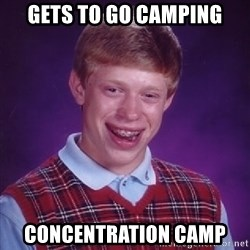 Bad Luck Brian - Gets to go camping Concentration camp