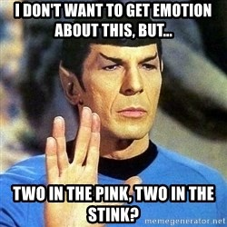 Spock - I don't want to get emotion about this, but... Two in the pink, two in the stink?