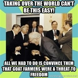reagan white house laughing - taking over the world can't be this easy! all we had to do is convince them that goat farmers were a threat to freedom