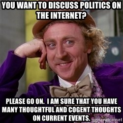 Willy Wonka - You want to discuss politics on the internet? Please go on.  I am sure that you have many thoughtful and cogent thoughts on current events.