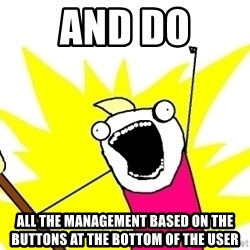 X ALL THE THINGS - and do all the management based on the buttons at the bottom of the user
