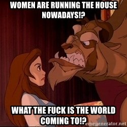 BeastGuy - Women are running the house nowadays!? What the FUCK is the world coming to!?