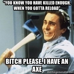 """Patrick Bateman With Axe - """"YOU KNOW YOU HAVE KILLED ENOUGH, WHEN YOU GOTTA RELOAD"""" BITCH PLEASE, I HAVE AN AXE"""