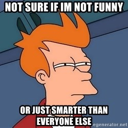 Futurama Fry - not sure if im not funny or just smarter than everyone else