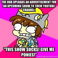 "rabid idiot brony - the hub uploads an advertisement for an upcoming show TO THEIR YOUTUBE CHANNEL. ""this show sucks! give me ponies!"""