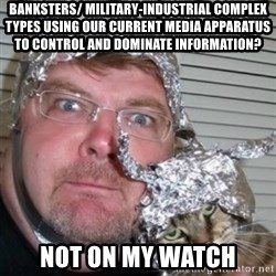 tinfoilhat - Banksters/ Military-Industrial complex types using our current media apparatus to control and dominate information? Not on my watch