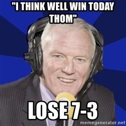 "Optimistic Eddie Gray  - ""I THINK WELL WIN TODAY THOM"" LOSE 7-3"