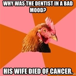 Anti Joke Chicken - Why was the dentist in a bad mood? His wife died of cancer.