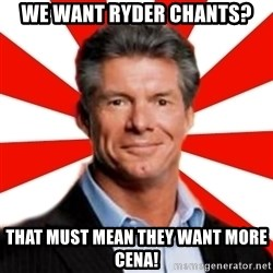 Vince McMahon Logic - WE WANT RYDER CHANTS? that must mean they want more cena!