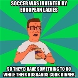 king of the hill hank hill - Soccer was invented by European ladies  So they'd have something to do while their husbands cook dinner