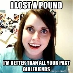 Overly Attached Girlfriend 2 - i lost a pound i'm better than all your past girlfriends