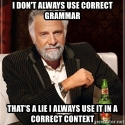 The Most Interesting Man In The World - i don't always use correct grammar that's a lie i always use it in a correct context