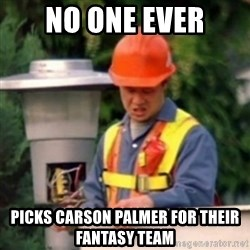 No One Ever Pays Me in Gum - No One ever Picks carson palmer for their fantasy team