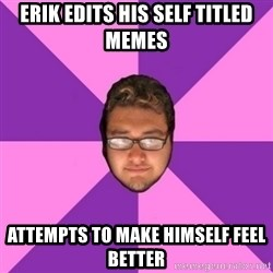 Forever AYOLO Erik - erik Edits his self titled memes attempts to make himself feel better