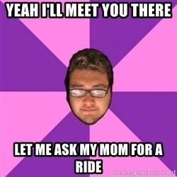 Forever AYOLO Erik - yeah i'll meet you there let me ask my mom for a ride
