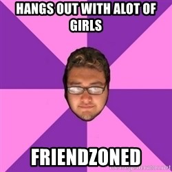 Forever AYOLO Erik - hangs out with alot of girls friendzoned
