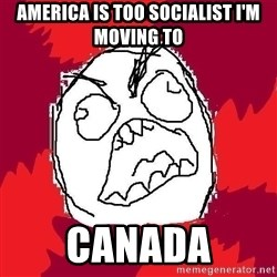 Rage FU - america is too socialist i'm moving to  canada
